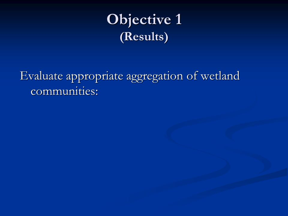 Objective 1 (Results) Evaluate appropriate aggregation of wetland communities: