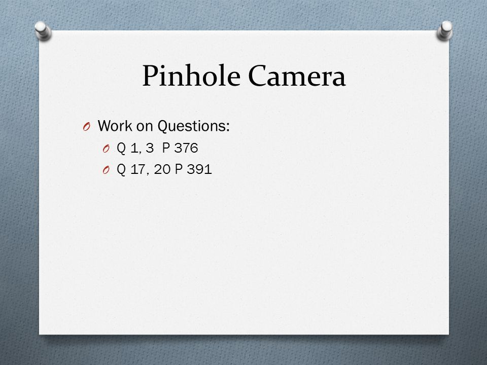 Pinhole Camera O Work on Questions: O Q 1, 3 P 376 O Q 17, 20 P 391