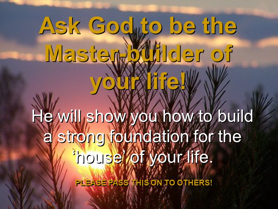 He will show you how to build a strong foundation for the 'house' of your life.