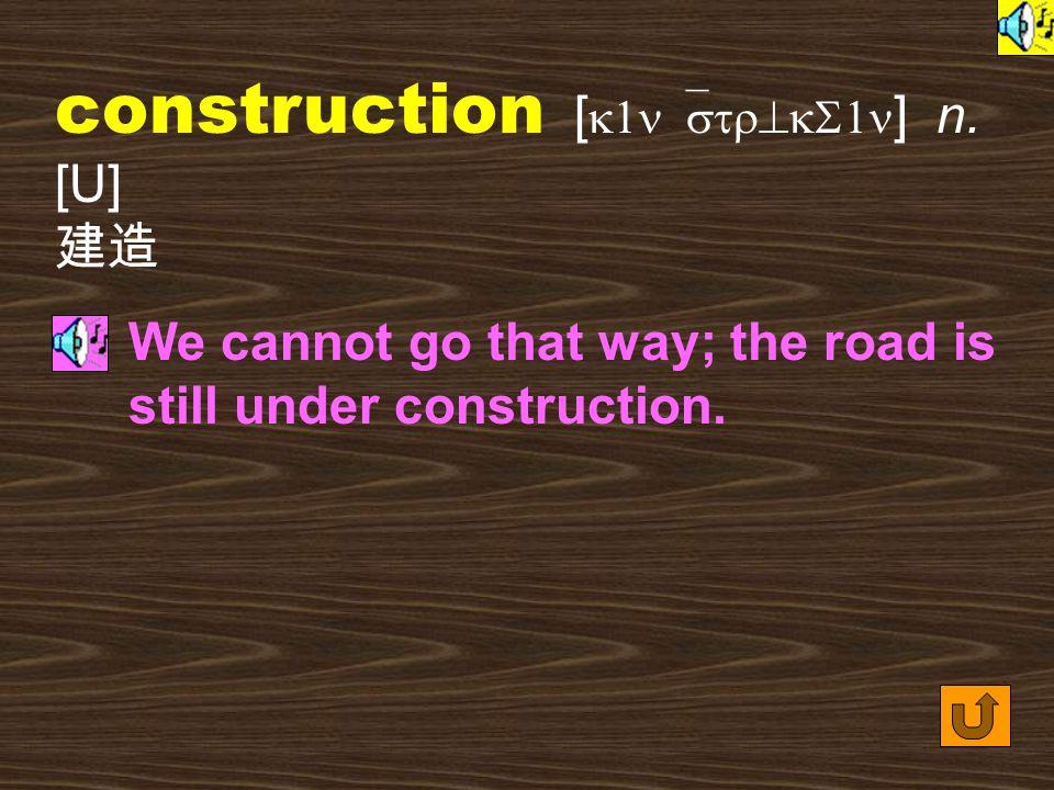 Words for Production 1. construct [ k1n`str^kt ] vt.