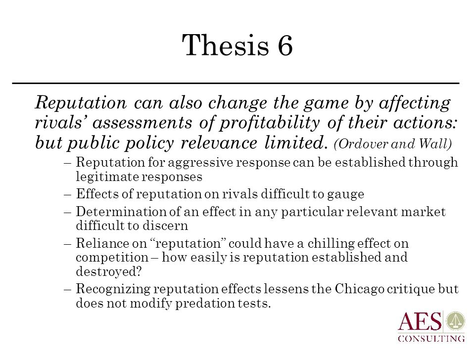 Thesis 6 Reputation can also change the game by affecting rivals' assessments of profitability of their actions: but public policy relevance limited.
