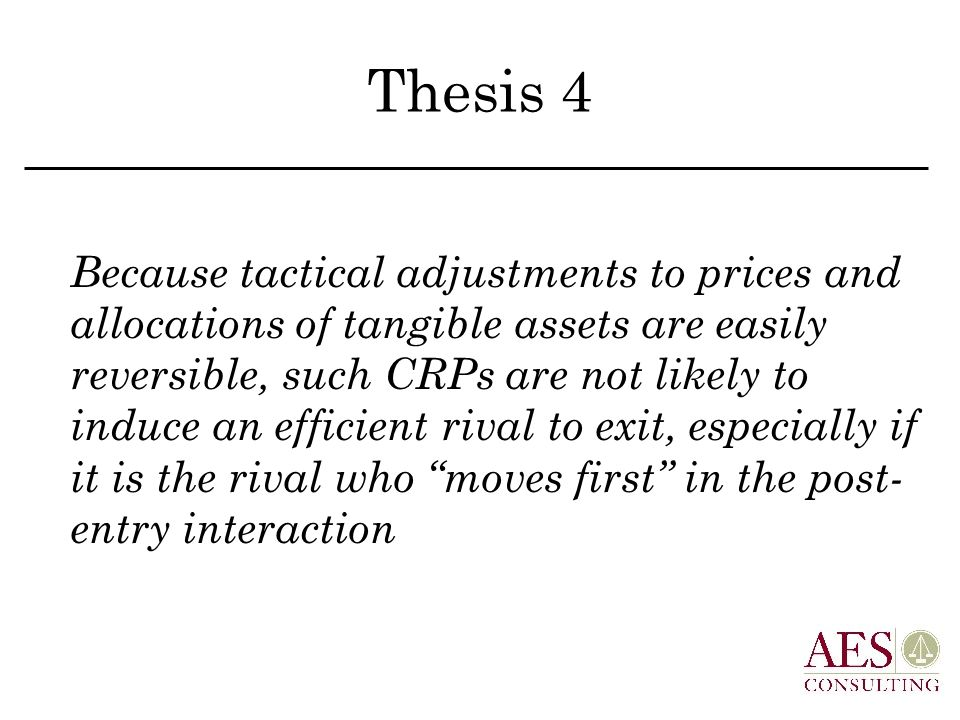 Thesis 4 Because tactical adjustments to prices and allocations of tangible assets are easily reversible, such CRPs are not likely to induce an efficient rival to exit, especially if it is the rival who moves first in the post- entry interaction