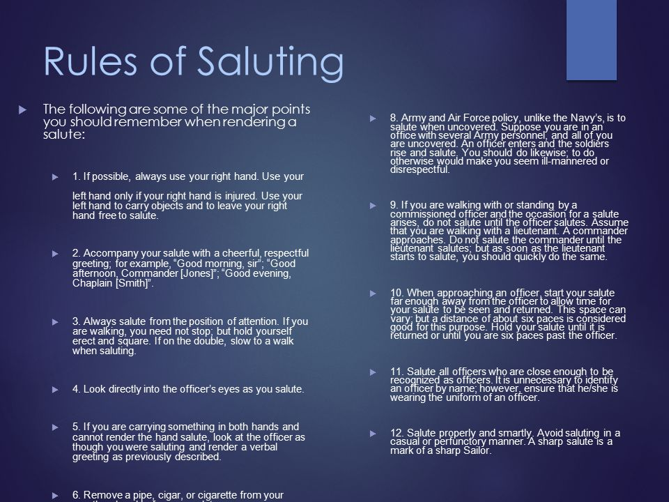 Rules of Saluting  The following are some of the major points you should remember when rendering a salute:  1.