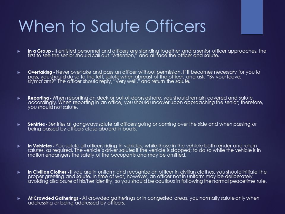 When to Salute Officers  In a Group - If enlisted personnel and officers are standing together and a senior officer approaches, the first to see the senior should call out Attention, and all face the officer and salute.