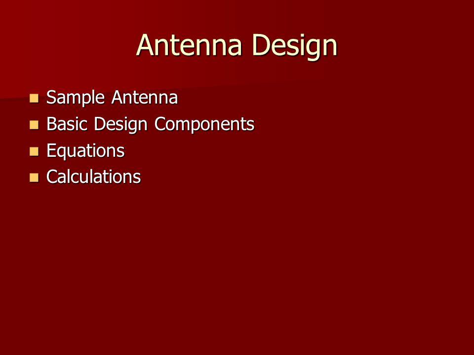 Antenna Design Sample Antenna Sample Antenna Basic Design Components Basic Design Components Equations Equations Calculations Calculations