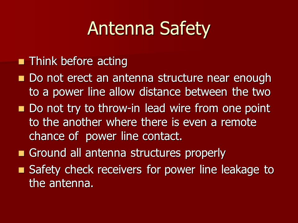 Antenna Safety Think before acting Think before acting Do not erect an antenna structure near enough to a power line allow distance between the two Do not erect an antenna structure near enough to a power line allow distance between the two Do not try to throw-in lead wire from one point to the another where there is even a remote chance of power line contact.