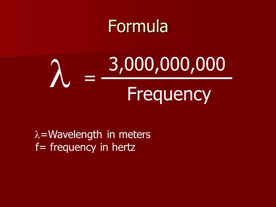 Formula Frequency 3,000,000,000 = =Wavelength in meters f= frequency in hertz