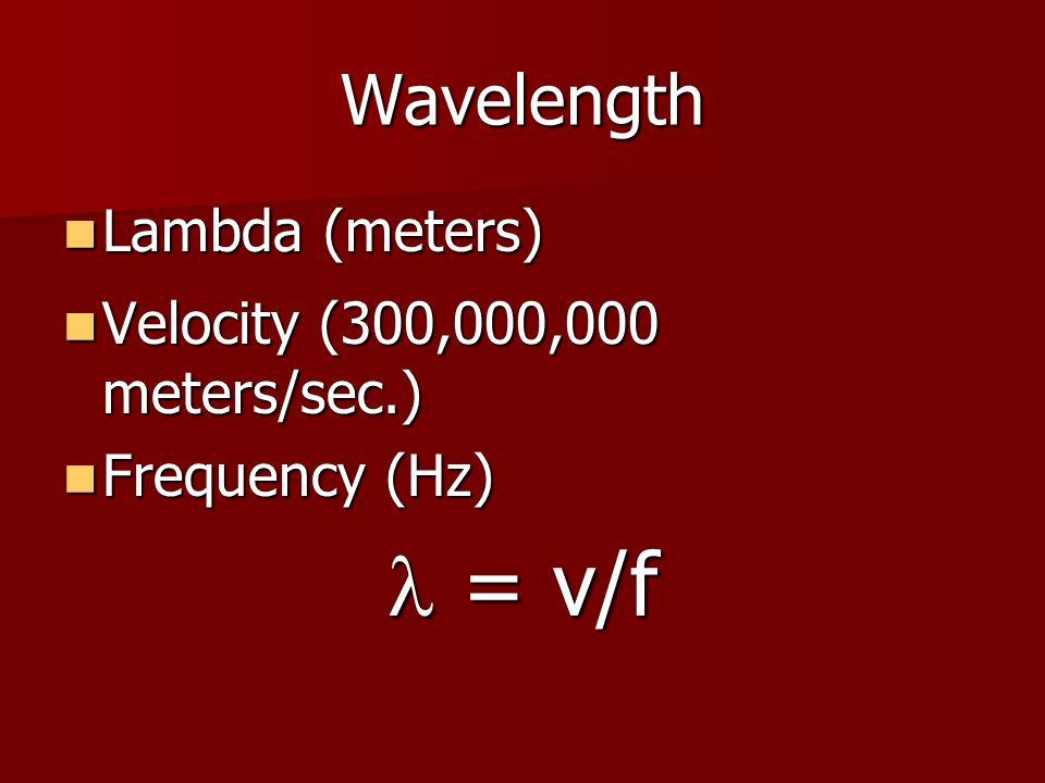 Wavelength Lambda (meters) Lambda (meters) Velocity (300,000,000 meters/sec.) Velocity (300,000,000 meters/sec.) Frequency (Hz) Frequency (Hz) = v/f =