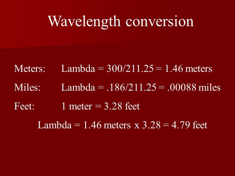 Wavelength conversion Meters: Lambda = 300/211.25 = 1.46 meters Miles: Lambda =.186/211.25 =.00088 miles Feet: 1 meter = 3.28 feet Lambda = 1.46 meters x 3.28 = 4.79 feet