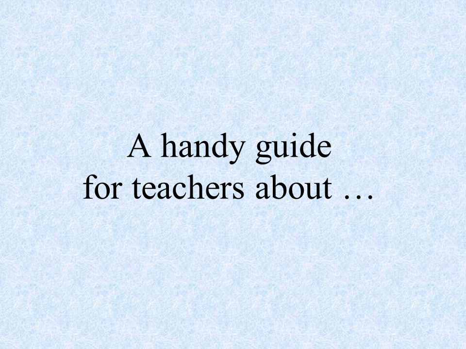 A handy guide for teachers about …