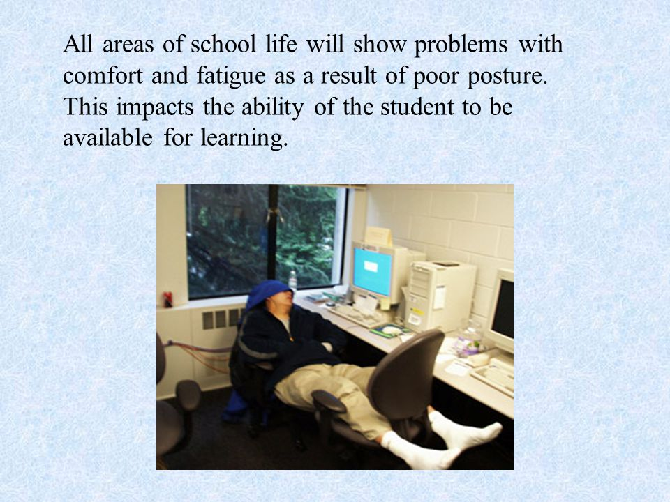 All areas of school life will show problems with comfort and fatigue as a result of poor posture.