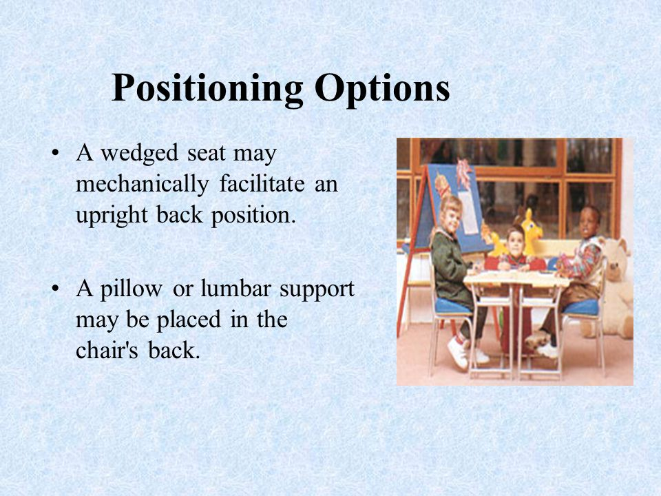 Positioning Options A wedged seat may mechanically facilitate an upright back position.