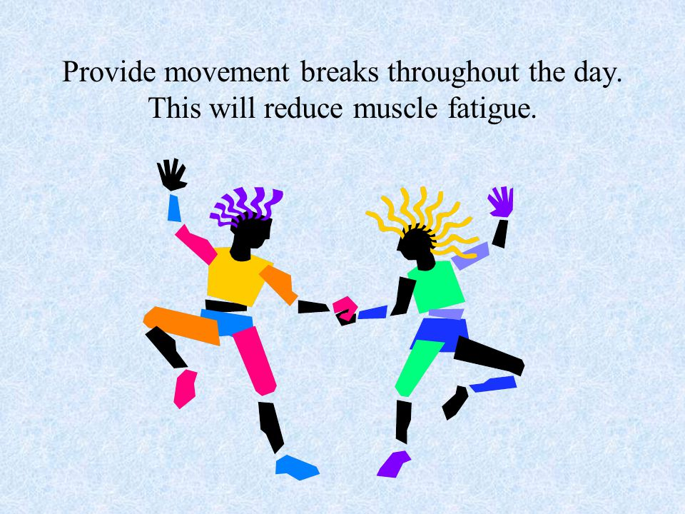 Provide movement breaks throughout the day. This will reduce muscle fatigue.