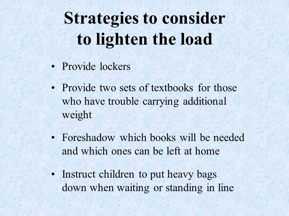 Strategies to consider to lighten the load Provide lockers Provide two sets of textbooks for those who have trouble carrying additional weight Foreshadow which books will be needed and which ones can be left at home Instruct children to put heavy bags down when waiting or standing in line