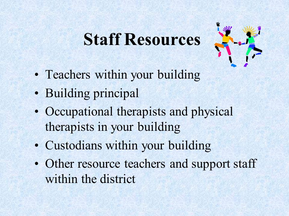 Staff Resources Teachers within your building Building principal Occupational therapists and physical therapists in your building Custodians within your building Other resource teachers and support staff within the district