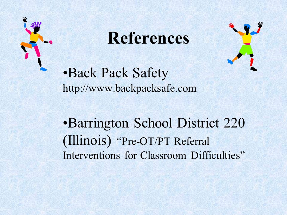 References Back Pack Safety http://www.backpacksafe.com Barrington School District 220 (Illinois) Pre-OT/PT Referral Interventions for Classroom Difficulties