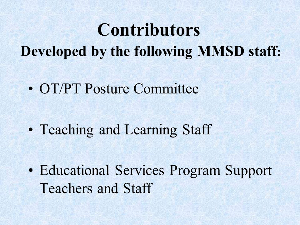 Contributors Developed by the following MMSD staff : OT/PT Posture Committee Teaching and Learning Staff Educational Services Program Support Teachers and Staff