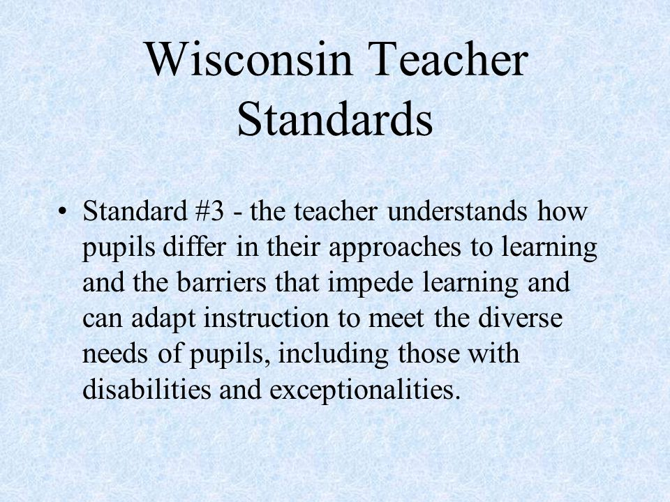 Wisconsin Teacher Standards Standard #3 - the teacher understands how pupils differ in their approaches to learning and the barriers that impede learning and can adapt instruction to meet the diverse needs of pupils, including those with disabilities and exceptionalities.