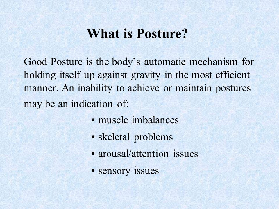 Good Posture is the body's automatic mechanism for holding itself up against gravity in the most efficient manner.