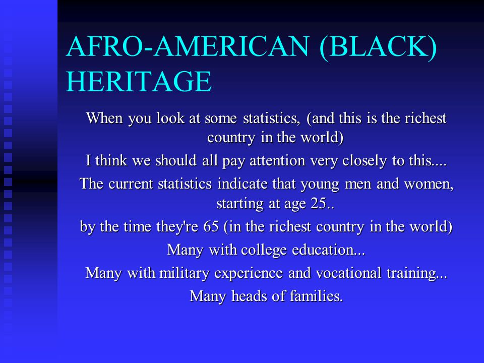AFRO-AMERICAN (BLACK) HERITAGE When you look at some statistics, (and this is the richest country in the world) I think we should all pay attention very closely to this....