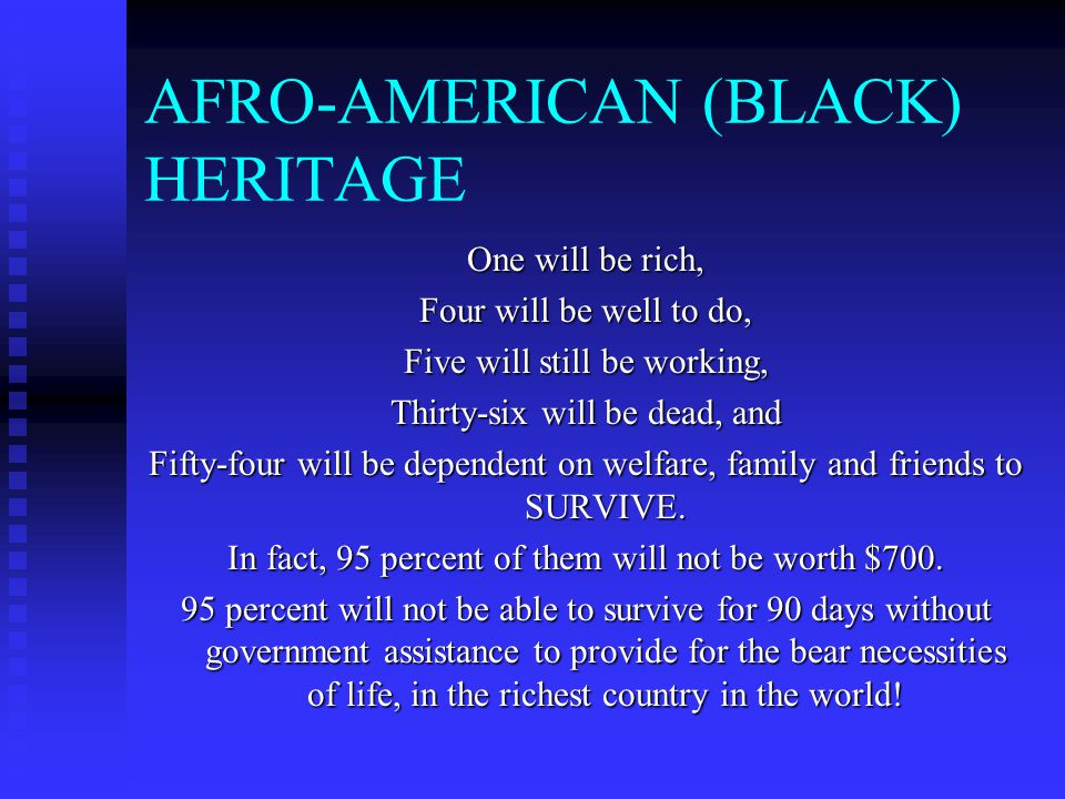 AFRO-AMERICAN (BLACK) HERITAGE One will be rich, Four will be well to do, Five will still be working, Thirty-six will be dead, and Fifty-four will be