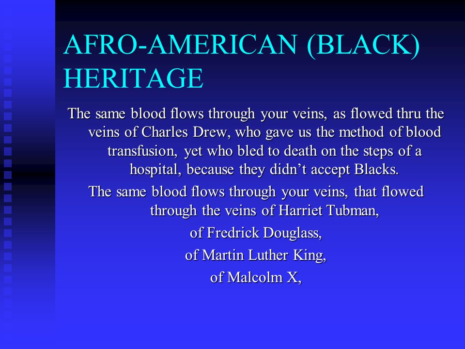 AFRO-AMERICAN (BLACK) HERITAGE The same blood flows through your veins, as flowed thru the veins of Charles Drew, who gave us the method of blood transfusion, yet who bled to death on the steps of a hospital, because they didn't accept Blacks.