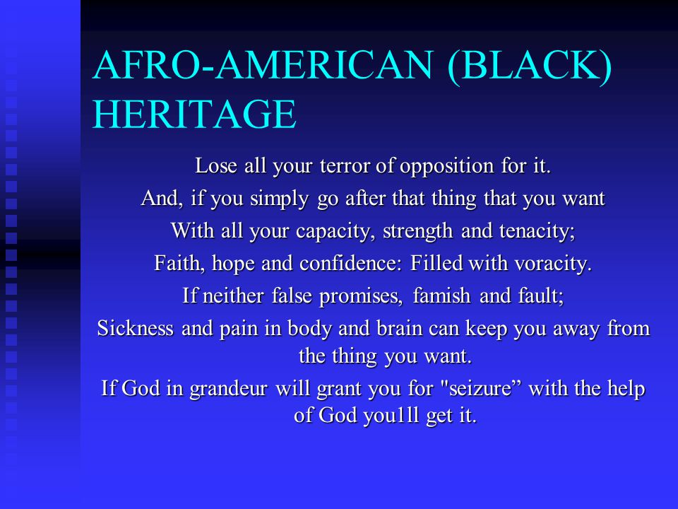 AFRO-AMERICAN (BLACK) HERITAGE Lose all your terror of opposition for it. And, if you simply go after that thing that you want With all your capacity,