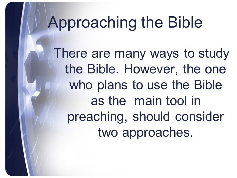 Approaching the Bible There are many ways to study the Bible. However, the one who plans to use the Bible as the main tool in preaching, should consid