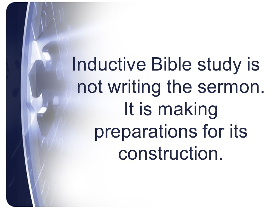 Inductive Bible study is not writing the sermon. It is making preparations for its construction.
