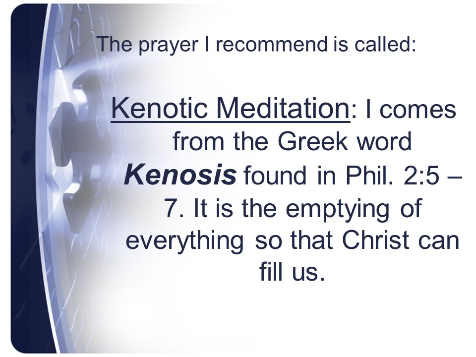 The prayer I recommend is called: Kenotic Meditation : I comes from the Greek word Kenosis found in Phil. 2:5 – 7. It is the emptying of everything so