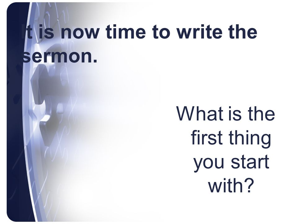 It is now time to write the sermon. What is the first thing you start with?