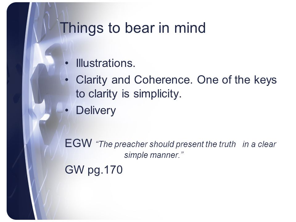 """Things to bear in mind Illustrations. Clarity and Coherence. One of the keys to clarity is simplicity. Delivery EGW """"The preacher should present the t"""