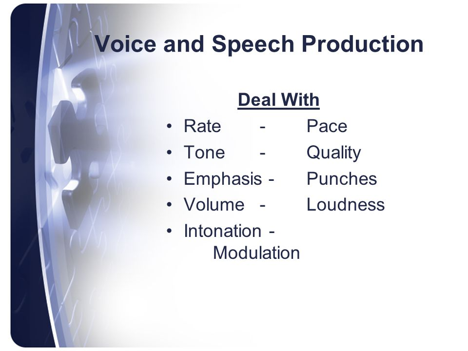 Voice and Speech Production Deal With Rate-Pace Tone-Quality Emphasis -Punches Volume-Loudness Intonation - Modulation