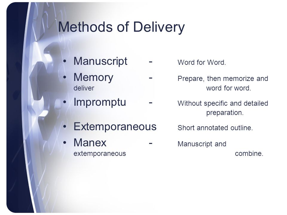 Methods of Delivery Manuscript- Word for Word. Memory- Prepare, then memorize and deliver word for word. Impromptu- Without specific and detailed prep