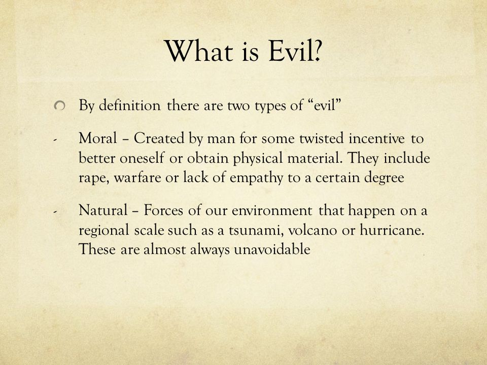 """What is Evil? By definition there are two types of """"evil"""" - Moral – Created by man for some twisted incentive to better oneself or obtain physical mat"""