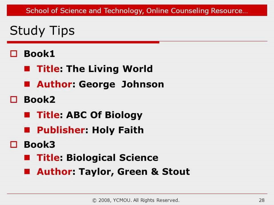 School of Science and Technology, Online Counseling Resource… Study Tips  Book1 Title: The Living World Author: George Johnson  Book2 Title: ABC Of Biology Publisher: Holy Faith  Book3 Title: Biological Science Author: Taylor, Green & Stout 28© 2008, YCMOU.