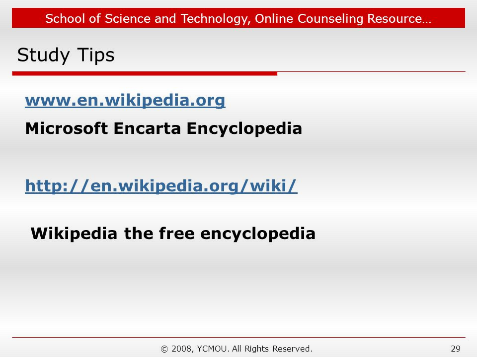 School of Science and Technology, Online Counseling Resource… Study Tips www.en.wikipedia.org Microsoft Encarta Encyclopedia http://en.wikipedia.org/wiki/ Wikipedia the free encyclopedia 29© 2008, YCMOU.