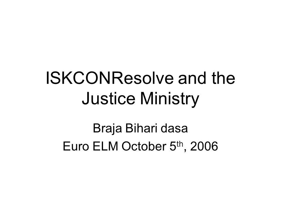 ISKCONResolve and the Justice Ministry Braja Bihari dasa Euro ELM October 5 th, 2006