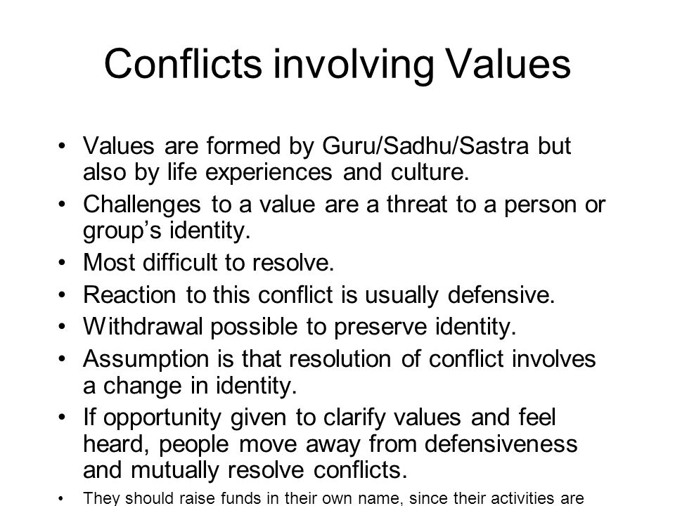 Conflicts involving Values Values are formed by Guru/Sadhu/Sastra but also by life experiences and culture. Challenges to a value are a threat to a pe