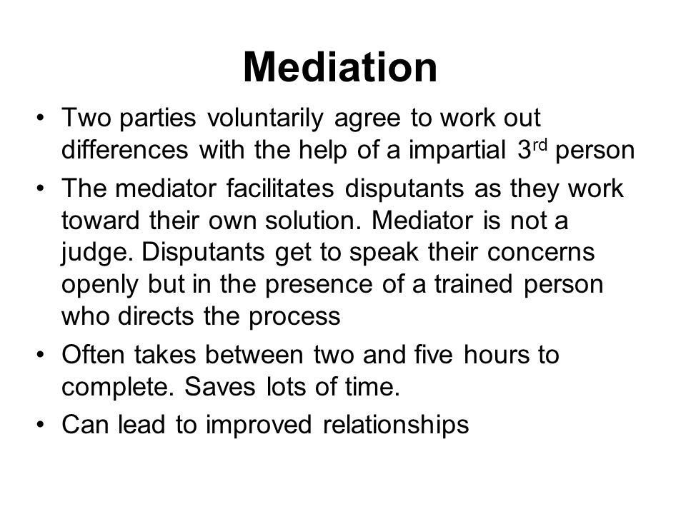 Mediation Two parties voluntarily agree to work out differences with the help of a impartial 3 rd person The mediator facilitates disputants as they w