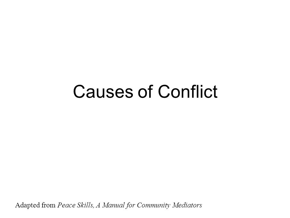 Causes of Conflict Adapted from Peace Skills, A Manual for Community Mediators