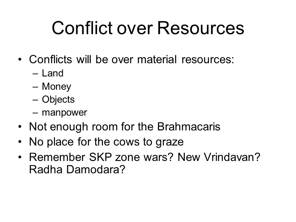 Conflict over Resources Conflicts will be over material resources: –Land –Money –Objects –manpower Not enough room for the Brahmacaris No place for the cows to graze Remember SKP zone wars.