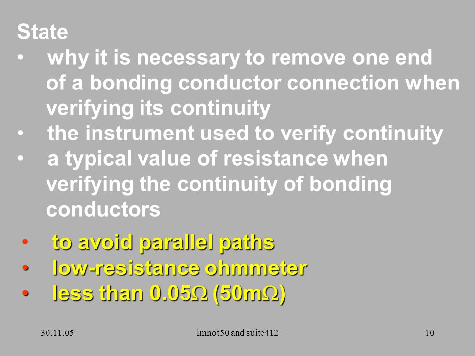 30.11.05imnot50 and suite41210 State why it is necessary to remove one end of a bonding conductor connection when verifying its continuity the instrument used to verify continuity a typical value of resistance when verifying the continuity of bonding conductors to avoid parallel paths low-resistance ohmmeter low-resistance ohmmeter less than 0.05  (50m  ) less than 0.05  (50m  )