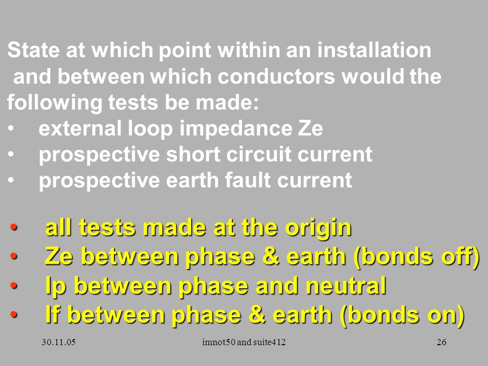 30.11.05imnot50 and suite41226 all tests made at the origin all tests made at the origin Ze between phase & earth (bonds off) Ze between phase & earth (bonds off) Ip between phase and neutral Ip between phase and neutral If between phase & earth (bonds on) If between phase & earth (bonds on) State at which point within an installation and between which conductors would the following tests be made: external loop impedance Ze prospective short circuit current prospective earth fault current