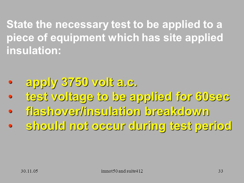 30.11.05imnot50 and suite41233 State the necessary test to be applied to a piece of equipment which has site applied insulation: apply 3750 volt a.c.