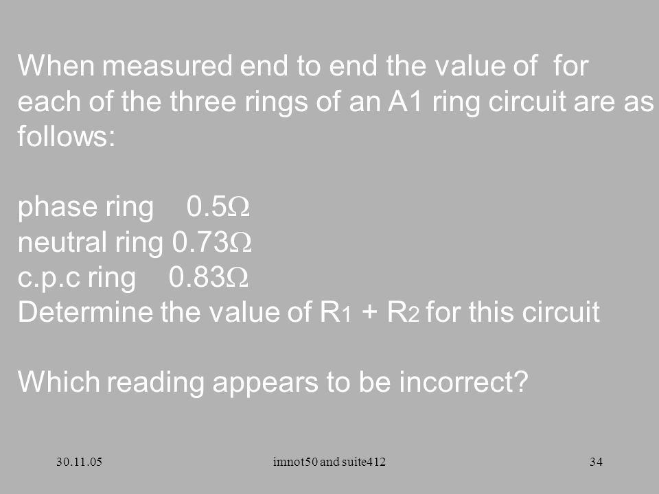 30.11.05imnot50 and suite41234 When measured end to end the value of for each of the three rings of an A1 ring circuit are as follows: phase ring 0.5  neutral ring 0.73  c.p.c ring 0.83  Determine the value of R 1 + R 2 for this circuit Which reading appears to be incorrect