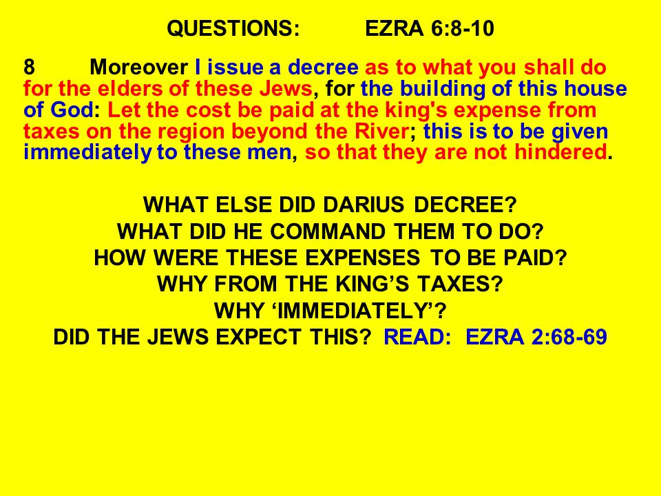 QUESTIONS:EZRA 6:8-10 8Moreover I issue a decree as to what you shall do for the elders of these Jews, for the building of this house of God: Let the cost be paid at the king s expense from taxes on the region beyond the River; this is to be given immediately to these men, so that they are not hindered.