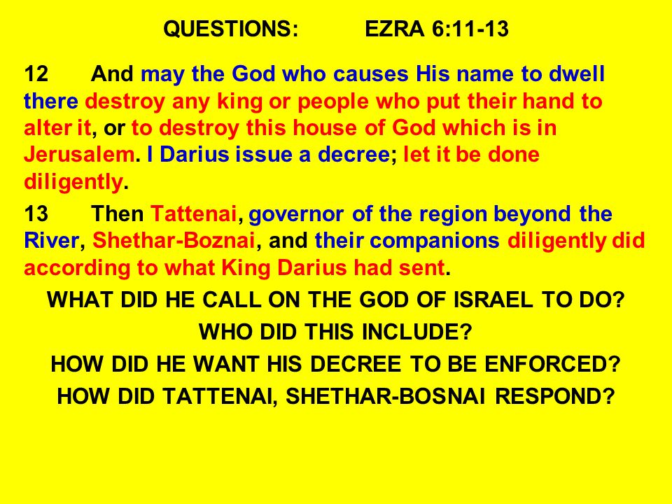 QUESTIONS:EZRA 6:11-13 12And may the God who causes His name to dwell there destroy any king or people who put their hand to alter it, or to destroy this house of God which is in Jerusalem.