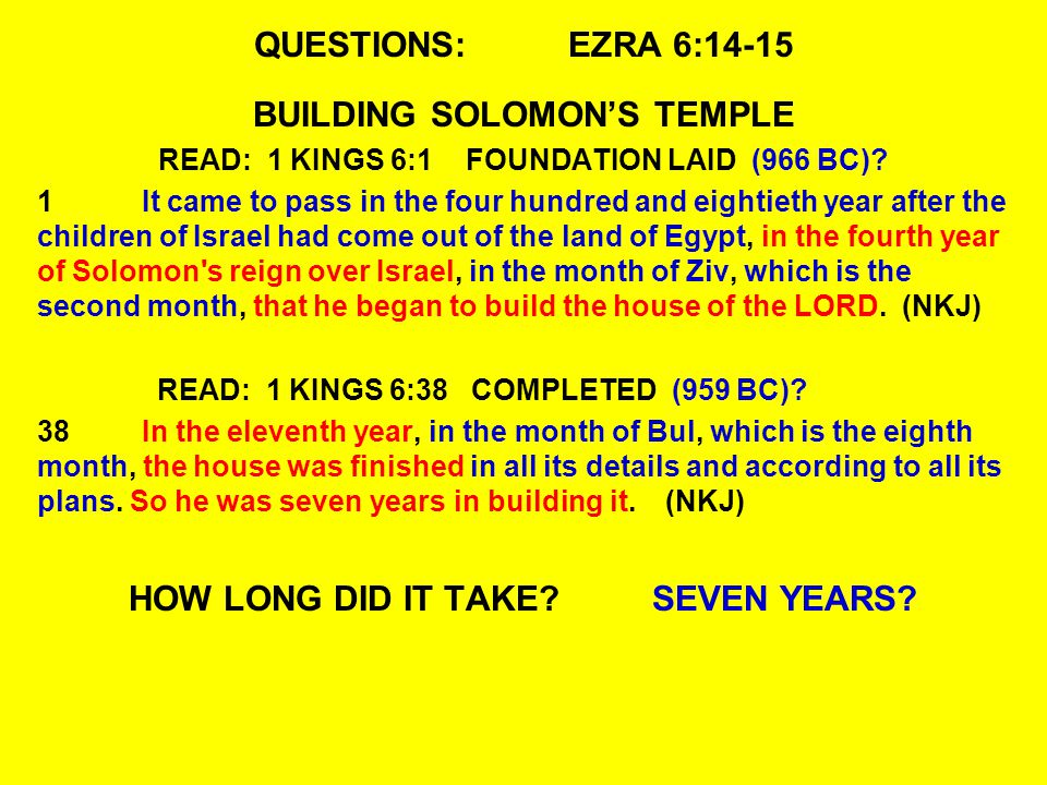QUESTIONS:EZRA 6:14-15 BUILDING SOLOMON'S TEMPLE READ: 1 KINGS 6:1 FOUNDATION LAID (966 BC).