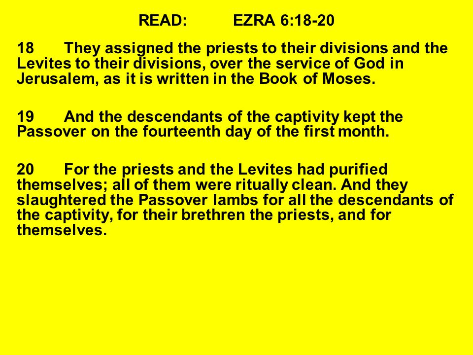 READ:EZRA 6:18-20 18They assigned the priests to their divisions and the Levites to their divisions, over the service of God in Jerusalem, as it is written in the Book of Moses.